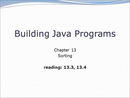 Building Java Programs Chapter 13 Sorting reading: 13.3, 13.4.
