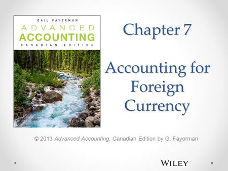 Chapter 7 Accounting for Foreign Currency © 2013 Advanced Accounting, Canadian Edition by G. Fayerman.