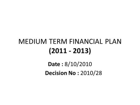MEDIUM TERM FINANCIAL PLAN (2011 - 2013) Date : 8/10/2010 Decision No : 2010/28.