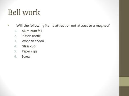 Bell work Will the following items attract or not attract to a magnet? 1.Aluminum foil 2.Plastic bottle 3.Wooden spoon 4.Glass cup 5.Paper clips 6.Screw.