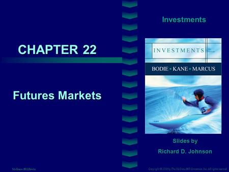 CHAPTER 22 Investments Futures Markets Slides by Richard D. Johnson Copyright © 2008 by The McGraw-Hill Companies, Inc. All rights reserved McGraw-Hill/Irwin.