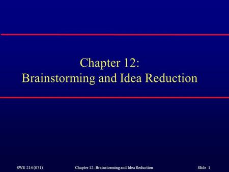 SWE 214 (071) Chapter 12: Brainstorming and Idea Reduction Slide 1 Chapter 12: Brainstorming and Idea Reduction.