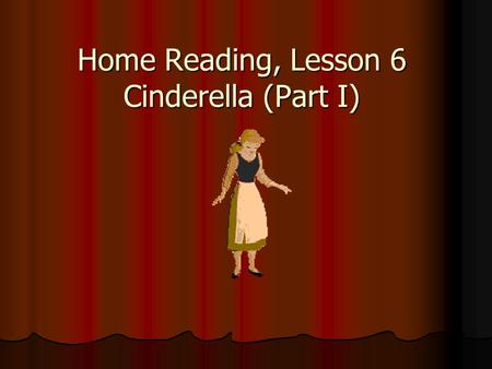 "Home Reading, Lesson 6 Cinderella (Part I). Answer the questions: Do you like to read tales? Do you like to read tales? Did you read ""Cinderella""? Did."