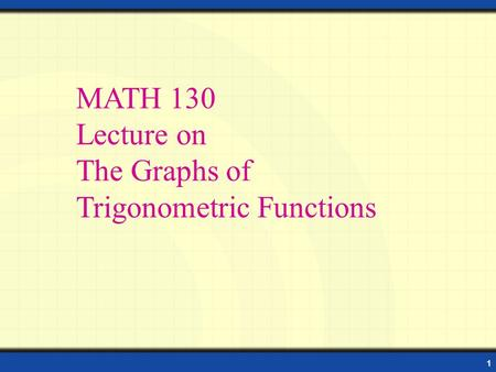 1 Properties of Sine and Cosine Functions MATH 130 Lecture on The Graphs of Trigonometric Functions.