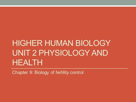 HIGHER HUMAN BIOLOGY UNIT 2 PHYSIOLOGY AND HEALTH Chapter 9: Biology of fertility control.