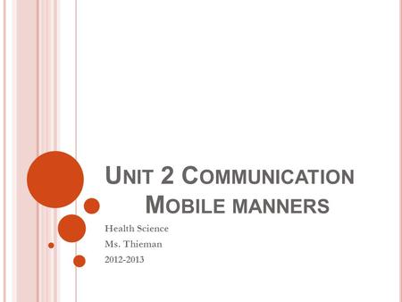 U NIT 2 C OMMUNICATION M OBILE MANNERS Health Science Ms. Thieman 2012-2013.