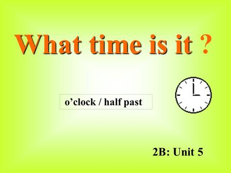 2B: Unit 5 What time is it What time is it ? o'clock / half past.