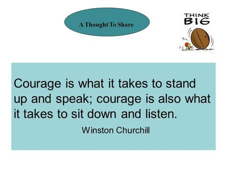Courage is what it takes to stand up and speak; courage is also what it takes to sit down and listen. Winston Churchill A Thought To Share.