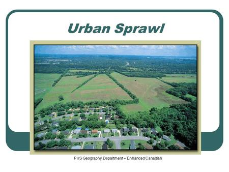 Urban Sprawl PHS Geography Department – Enhanced Canadian.