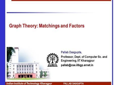 Indian Institute of Technology Kharagpur PALLAB DASGUPTA Graph Theory: Matchings and Factors Pallab Dasgupta, Professor, Dept. of Computer Sc. and Engineering,