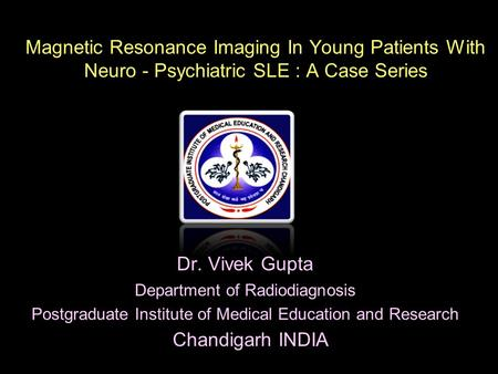 Magnetic Resonance Imaging In Young Patients With Neuro - Psychiatric SLE : A Case Series Dr. Vivek Gupta Department of Radiodiagnosis Postgraduate Institute.