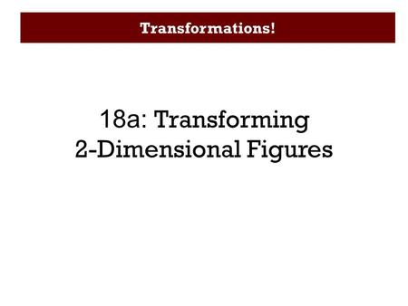 Transformations! 18a: Transforming 2-Dimensional Figures.