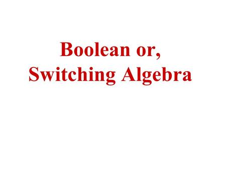 "Boolean or, Switching Algebra. Switching Algebra The two-valued Boolean algebra is also called ""Switching algebra"" by engineers and computer scientists."