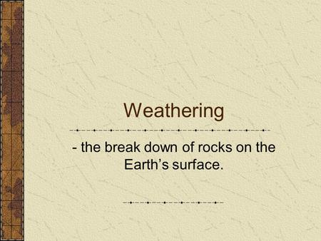 Weathering - the break down of rocks on the Earth's surface.