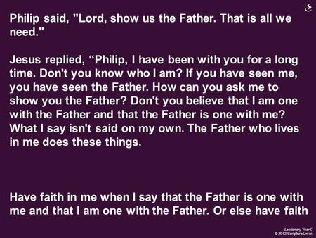 "Lectionary Year C © 2012 Scripture Union Philip said, Lord, show us the Father. That is all we need. Jesus replied, ""Philip, I have been with you for."