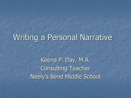 Writing a Personal Narrative Keena P. Day, M.A. Consulting Teacher Neely's Bend Middle School.