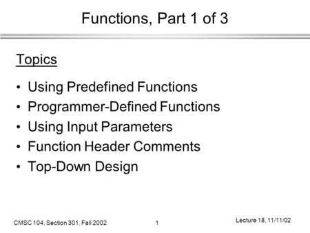 CMSC 104, Section 301, Fall 20021 Lecture 18, 11/11/02 Functions, Part 1 of 3 Topics Using Predefined Functions Programmer-Defined Functions Using Input.