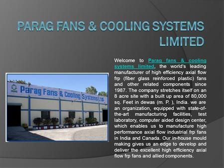 Welcome to Parag fans & cooling systems limited, the world's leading manufacturer of high efficiency axial flow frp (fiber glass reinforced plastic) fans.
