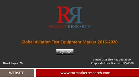 Global Aviation Test Equipment Market 2016-2020 www.rnrmarketresearch.com WEBSITE Single User License: US$ 2500 No of Pages: 76 Corporate User License: