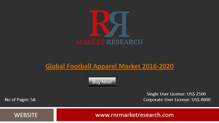 Global Football Apparel Market 2016-2020 www.rnrmarketresearch.com WEBSITE Single User License: US$ 2500 No of Pages: 58 Corporate User License: US$ 4000.