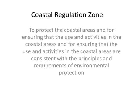 Coastal Regulation Zone To protect the coastal areas and for ensuring that the use and activities in the coastal areas and for ensuring that the use and.