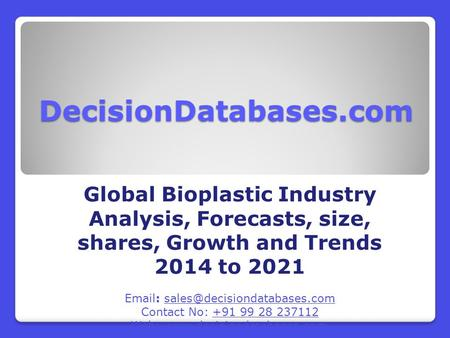 DecisionDatabases.com Global Bioplastic Industry Analysis, Forecasts, size, shares, Growth and Trends 2014 to 2021   Contact.
