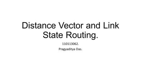 Distance Vector and Link State Routing. 110113062. Pragyaditya Das.