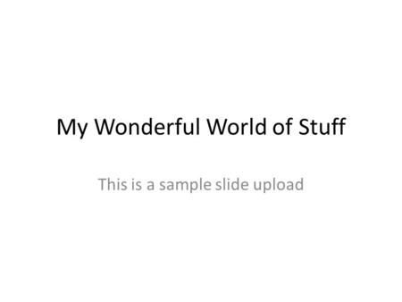 My Wonderful World of Stuff This is a sample slide upload.