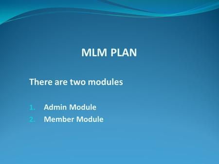 MLM PLAN There are two modules 1. Admin Module 2. Member Module.