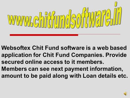 Websoftex Chit Fund software is a web based application for Chit Fund Companies. Provide secured online access to it members. Members can see next payment.