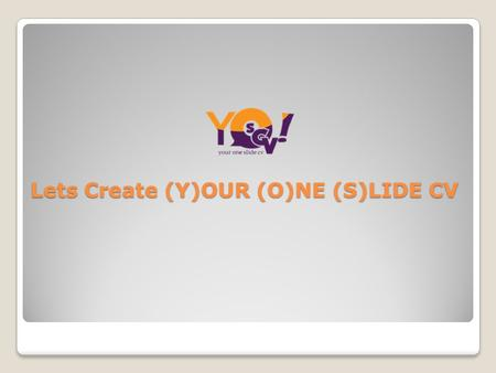 Lets Create (Y)OUR (O)NE (S)LIDE CV. About Yoscv YOSCV is Online Job Portal India, helping job seekers to create impact full resume with colourful time-line,