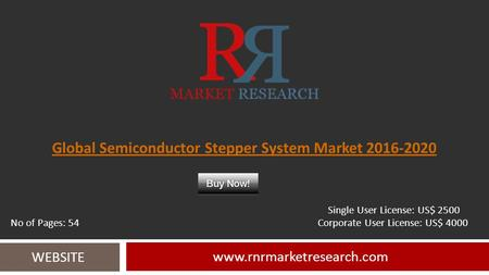 Global Semiconductor Stepper System Market 2016-2020 www.rnrmarketresearch.com WEBSITE Single User License: US$ 2500 No of Pages: 54 Corporate User License: