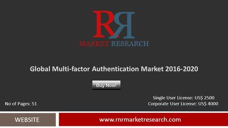 Global Multi-factor Authentication Market 2016-2020 www.rnrmarketresearch.com WEBSITE Single User License: US$ 2500 No of Pages: 51 Corporate User License: