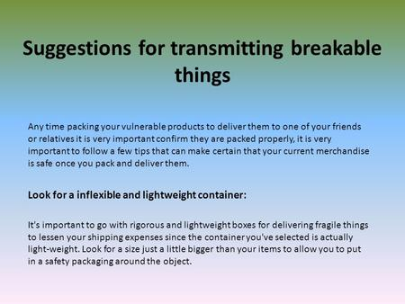 Suggestions for transmitting breakable things Any time packing your vulnerable products to deliver them to one of your friends or relatives it is very.