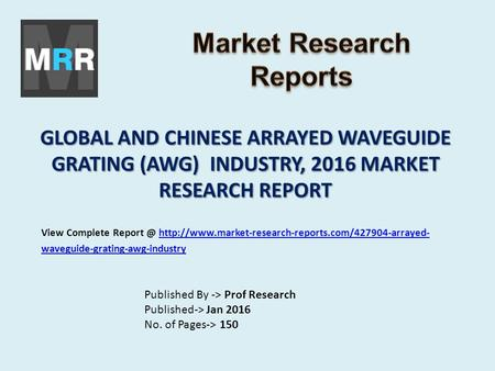 GLOBAL AND CHINESE ARRAYED WAVEGUIDE GRATING (AWG) INDUSTRY, 2016 MARKET RESEARCH REPORT Published By -> Prof Research Published-> Jan 2016 No. of Pages->