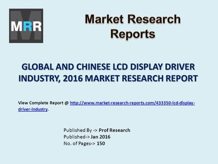 GLOBAL AND CHINESE LCD DISPLAY DRIVER INDUSTRY, 2016 MARKET RESEARCH REPORT Published By -> Prof Research Published-> Jan 2016 No. of Pages-> 150 View.