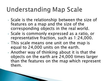Scale is the relationship between the size of features on a map and the size of the corresponding objects in the real world. Scale is commonly expressed.