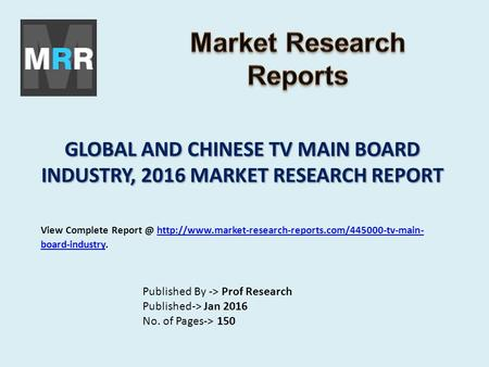 GLOBAL AND CHINESE TV MAIN BOARD INDUSTRY, 2016 MARKET RESEARCH REPORT Published By -> Prof Research Published-> Jan 2016 No. of Pages-> 150 View Complete.