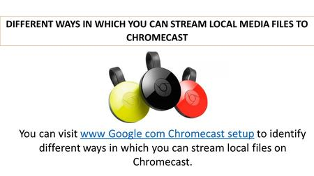 DIFFERENT WAYS IN WHICH YOU CAN STREAM LOCAL MEDIA FILES TO CHROMECAST You can visit www Google com Chromecast setup to identify different ways in which.