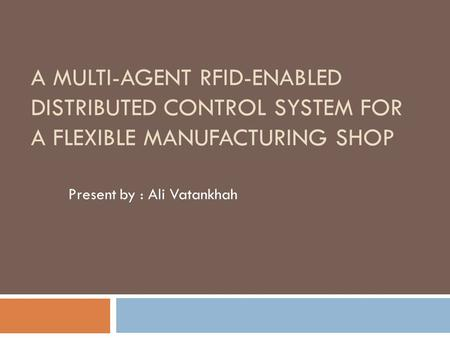 A MULTI-AGENT RFID-ENABLED DISTRIBUTED CONTROL SYSTEM FOR A FLEXIBLE MANUFACTURING SHOP Present by : Ali Vatankhah.