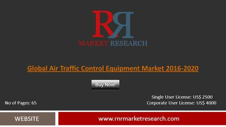 Global Air Traffic Control Equipment Market 2016-2020 www.rnrmarketresearch.com WEBSITE Single User License: US$ 2500 No of Pages: 65 Corporate User License: