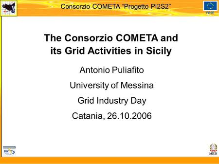 "Martedi 8 novembre 2005 Consorzio COMETA ""Progetto PI2S2"" FESR The Consorzio COMETA and its Grid Activities in Sicily Antonio Puliafito University of Messina."