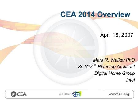 CEA 2014 Overview April 18, 2007 Mark R. Walker PhD Sr. Viiv TM Planning Architect Digital Home Group Intel.