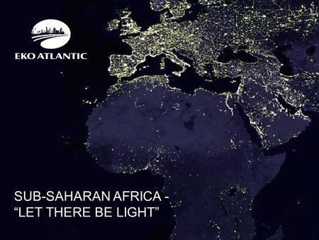 "SUB-SAHARAN AFRICA - ""LET THERE BE LIGHT"". Population: 183m – 2015 1 in 5 Africans is Nigerian GDP: $594bn – 2014 $521bn – 2013 GDP growth:Q1 2014 – 6.21."
