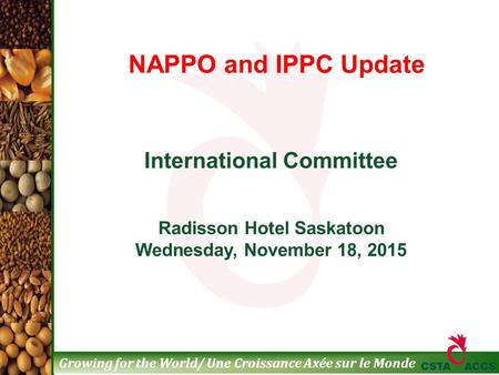 Growing for the World/ Une Croissance Axée sur le Monde International Committee Radisson Hotel Saskatoon Wednesday, November 18, 2015 NAPPO and IPPC Update.