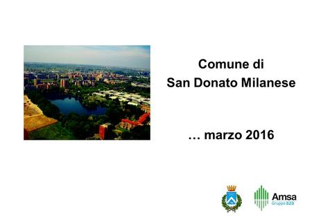 Comune di San Donato Milanese … marzo 2016. This information was prepared by Amsa and it is not to be relied on by any 3rd party without Amsa's prior.