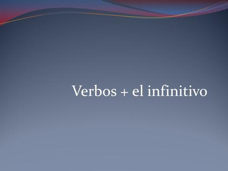 Verbos + el infinitivo. Infinitivos verbs that are not conjugated end in –ar, -er, or –ir.