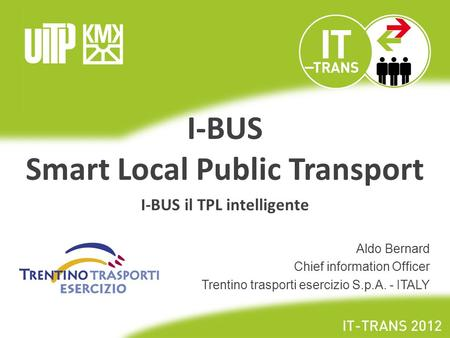 I-BUS Smart Local Public Transport I-BUS il TPL intelligente Aldo Bernard Chief information Officer Trentino trasporti esercizio S.p.A. - ITALY.