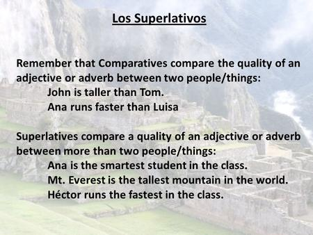 Los Superlativos Remember that Comparatives compare the quality of an adjective or adverb between two people/things: John is taller than Tom. Ana runs.