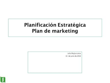 1 Planificación Estratégica Plan de marketing Julio Mujica Leiva 11 de junio de 2014.